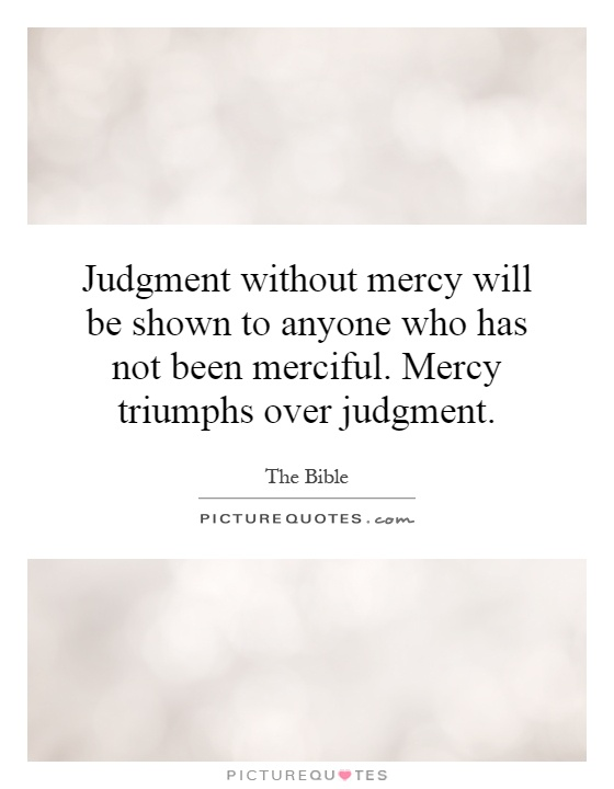 Judgment without mercy will be shown to anyone who has not been merciful. Mercy triumphs over judgment Picture Quote #1