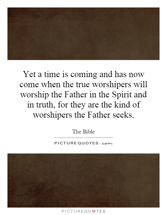 Yet a time is coming and has now come when the true worshipers will worship the Father in the Spirit and in truth, for they are the kind of worshipers the Father seeks Picture Quote #1