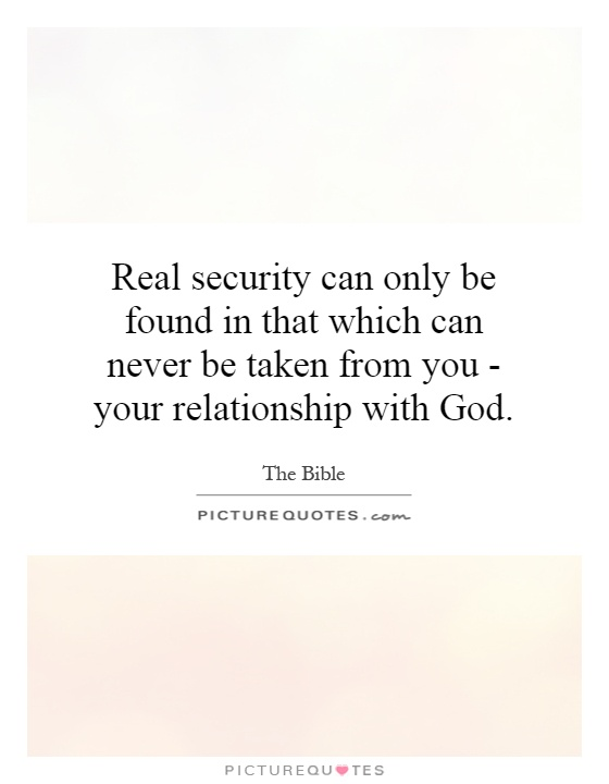Real security can only be found in that which can never be taken from you - your relationship with God Picture Quote #1