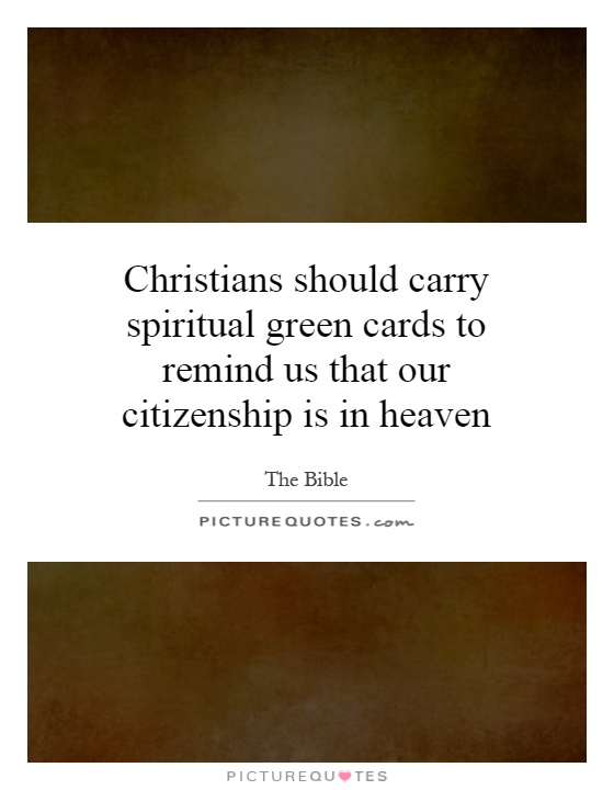 Christians should carry spiritual green cards to remind us that our citizenship is in heaven Picture Quote #1