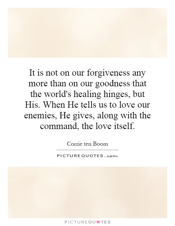 It is not on our forgiveness any more than on our goodness that the world's healing hinges, but His. When He tells us to love our enemies, He gives, along with the command, the love itself Picture Quote #1