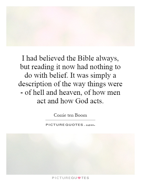 I had believed the Bible always, but reading it now had nothing to do with belief. It was simply a description of the way things were - of hell and heaven, of how men act and how God acts Picture Quote #1