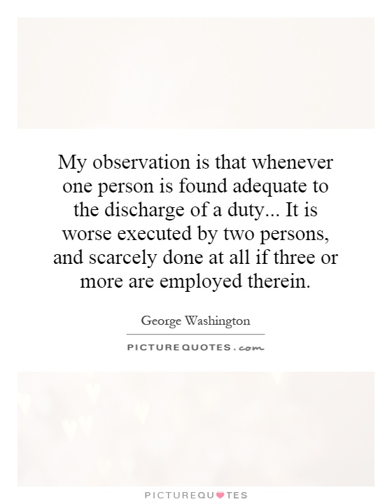 My observation is that whenever one person is found adequate to the discharge of a duty... It is worse executed by two persons, and scarcely done at all if three or more are employed therein Picture Quote #1