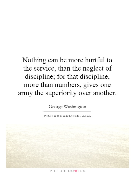 Nothing can be more hurtful to the service, than the neglect of discipline; for that discipline, more than numbers, gives one army the superiority over another Picture Quote #1