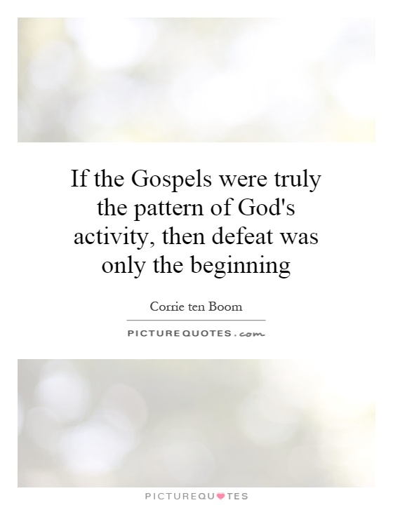 If the Gospels were truly the pattern of God's activity, then defeat was only the beginning Picture Quote #1