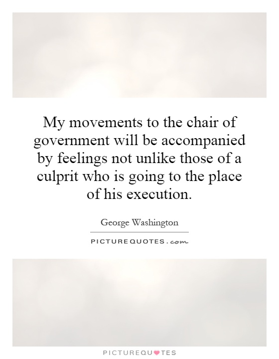 My movements to the chair of government will be accompanied by feelings not unlike those of a culprit who is going to the place of his execution Picture Quote #1