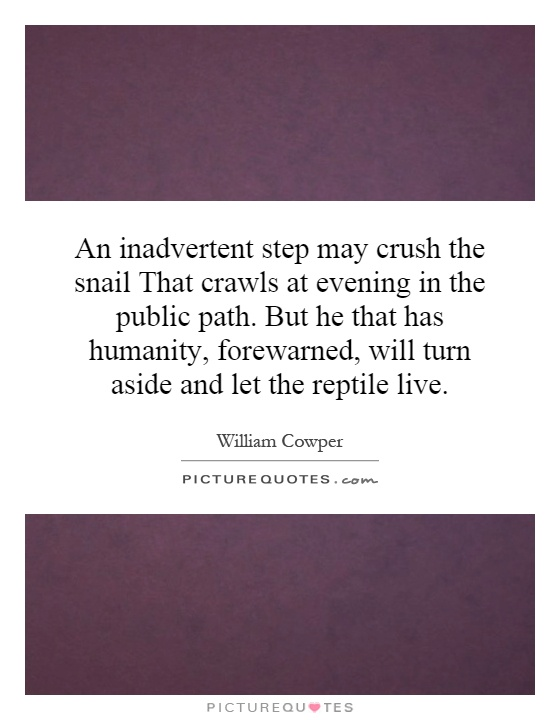 An inadvertent step may crush the snail That crawls at evening in the public path. But he that has humanity, forewarned, will turn aside and let the reptile live Picture Quote #1