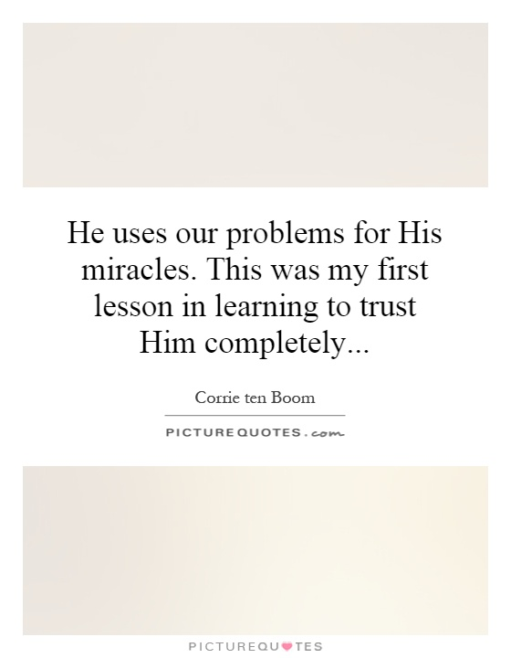 He uses our problems for His miracles. This was my first lesson in learning to trust Him completely Picture Quote #1