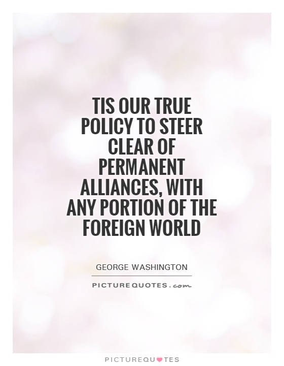 Tis our true policy to steer clear of permanent alliances, with any portion of the foreign World Picture Quote #1