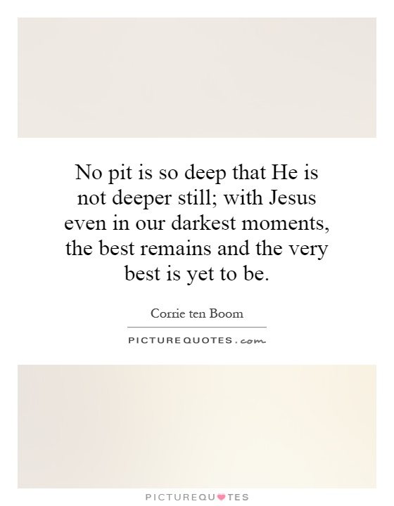 No pit is so deep that He is not deeper still; with Jesus even in our darkest moments, the best remains and the very best is yet to be Picture Quote #1