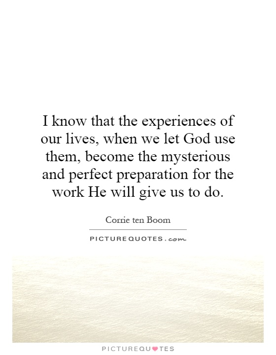 I know that the experiences of our lives, when we let God use them, become the mysterious and perfect preparation for the work He will give us to do Picture Quote #1