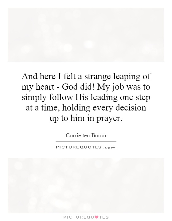 And here I felt a strange leaping of my heart - God did! My job was to simply follow His leading one step at a time, holding every decision up to him in prayer Picture Quote #1