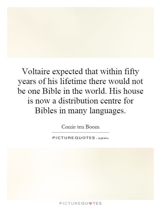 Voltaire expected that within fifty years of his lifetime there would not be one Bible in the world. His house is now a distribution centre for Bibles in many languages Picture Quote #1