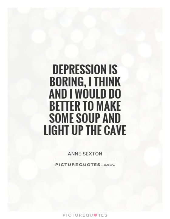 Depression is boring, I think and I would do better to make some soup and light up the cave Picture Quote #1