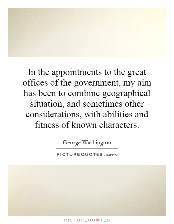 In the appointments to the great offices of the government, my aim has been to combine geographical situation, and sometimes other considerations, with abilities and fitness of known characters Picture Quote #1