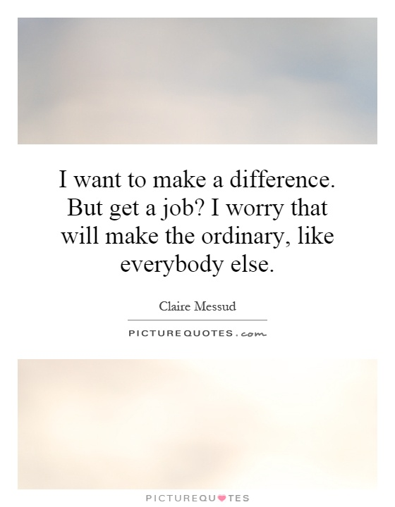 I want to make a difference. But get a job? I worry that will make the ordinary, like everybody else Picture Quote #1