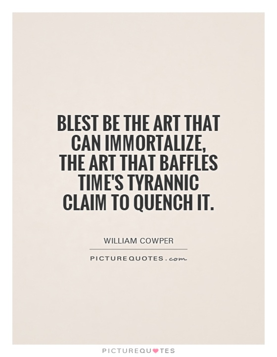 Blest be the art that can immortalize, the art that baffles time's tyrannic claim to quench it Picture Quote #1