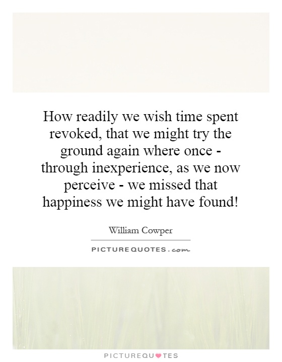 How readily we wish time spent revoked, that we might try the ground again where once - through inexperience, as we now perceive - we missed that happiness we might have found! Picture Quote #1