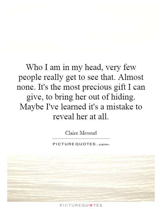 Who I am in my head, very few people really get to see that. Almost none. It's the most precious gift I can give, to bring her out of hiding. Maybe I've learned it's a mistake to reveal her at all Picture Quote #1