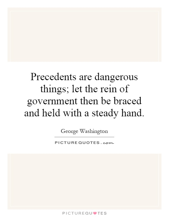 Precedents are dangerous things; let the rein of government then be braced and held with a steady hand Picture Quote #1
