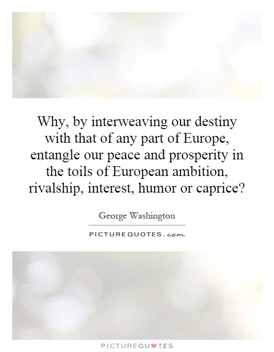 Why, by interweaving our destiny with that of any part of Europe, entangle our peace and prosperity in the toils of European ambition, rivalship, interest, humor or caprice? Picture Quote #1