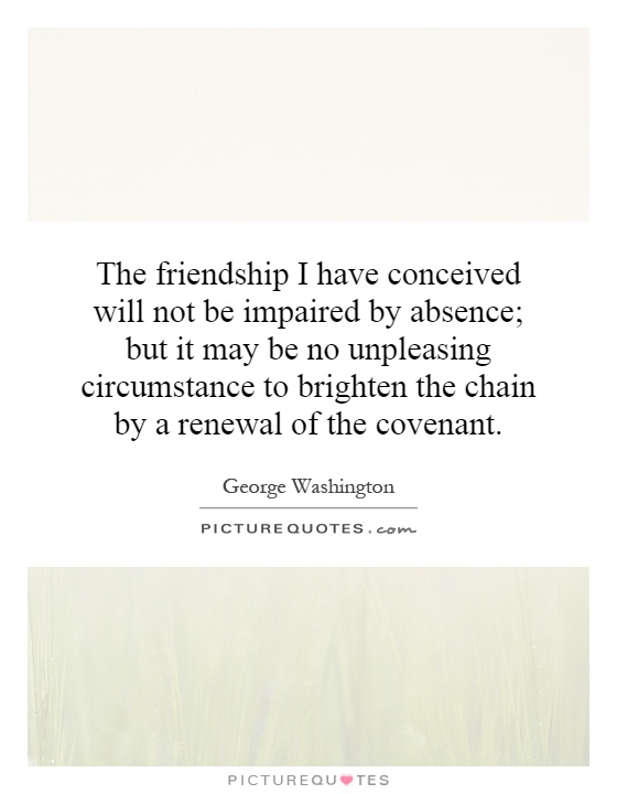 The friendship I have conceived will not be impaired by absence; but it may be no unpleasing circumstance to brighten the chain by a renewal of the covenant Picture Quote #1