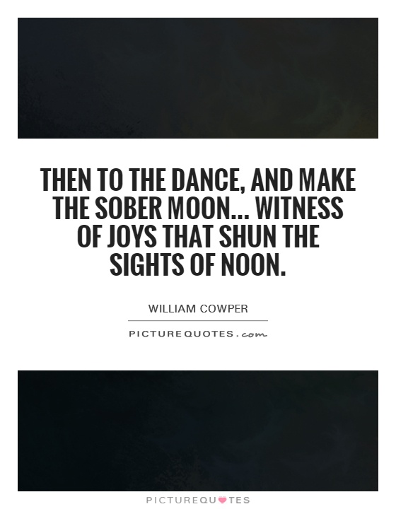 Then to the dance, and make the sober moon... witness of joys that shun the sights of noon Picture Quote #1