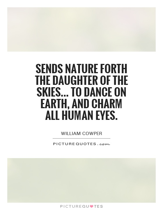 Sends Nature forth the daughter of the skies... To dance on earth, and charm all human eyes Picture Quote #1