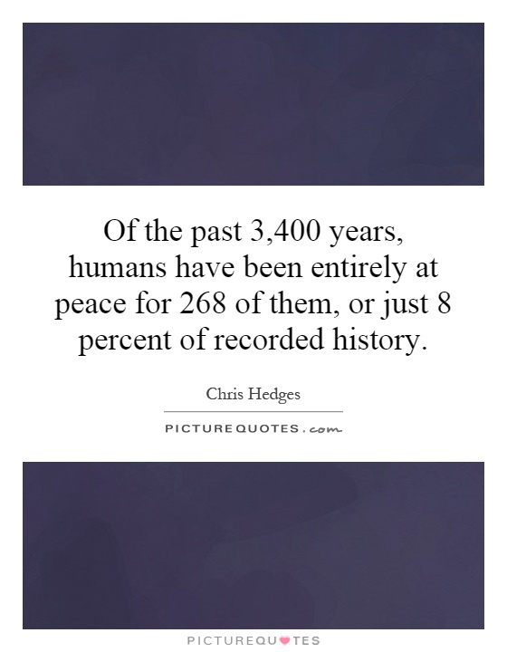 Of the past 3,400 years, humans have been entirely at peace for 268 of them, or just 8 percent of recorded history Picture Quote #1