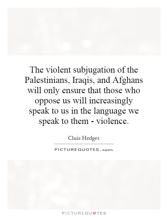 The violent subjugation of the Palestinians, Iraqis, and Afghans will only ensure that those who oppose us will increasingly speak to us in the language we speak to them - violence Picture Quote #1