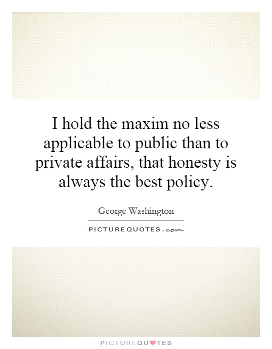 I hold the maxim no less applicable to public than to private affairs, that honesty is always the best policy Picture Quote #1