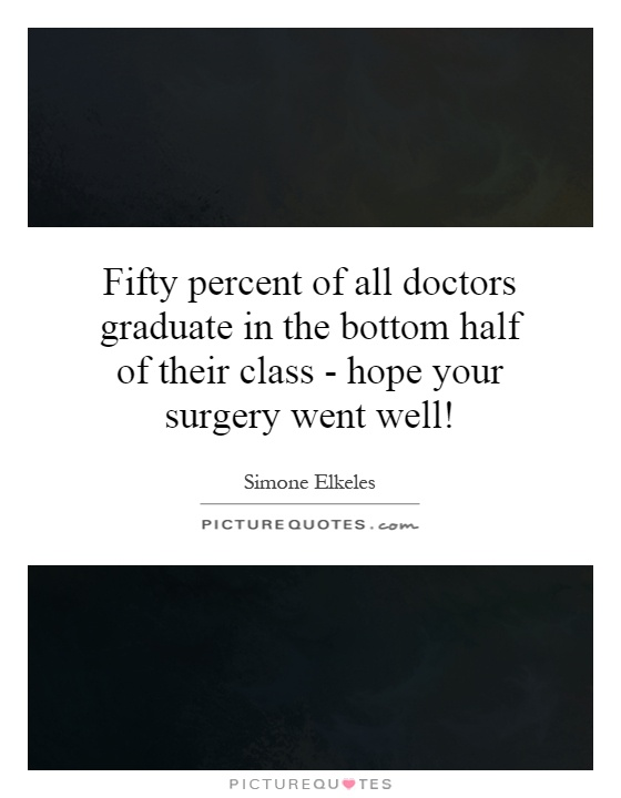 Fifty percent of all doctors graduate in the bottom half of their class - hope your surgery went well! Picture Quote #1