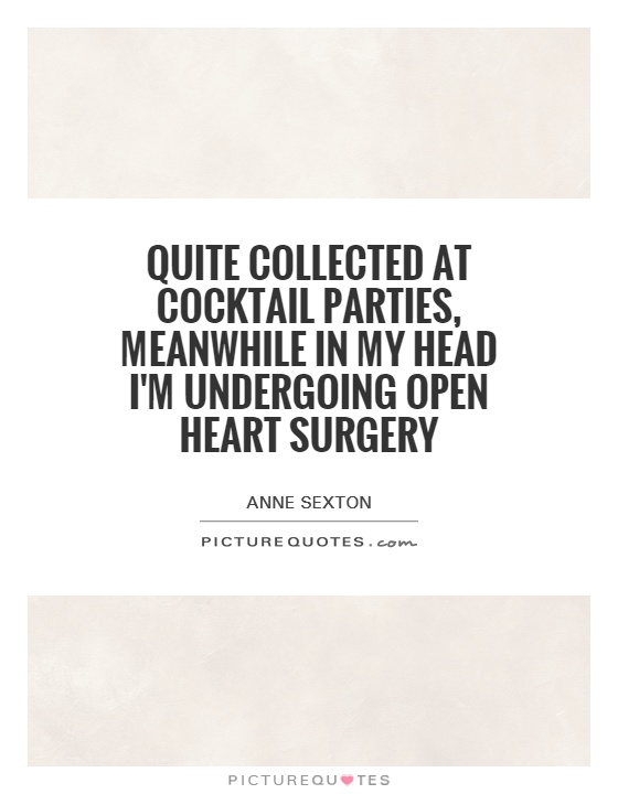 Quite collected at cocktail parties, meanwhile in my head I'm undergoing open heart surgery Picture Quote #1