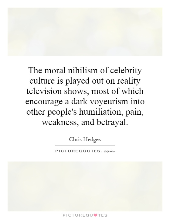 The moral nihilism of celebrity culture is played out on reality television shows, most of which encourage a dark voyeurism into other people's humiliation, pain, weakness, and betrayal Picture Quote #1