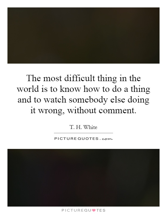 The most difficult thing in the world is to know how to do a thing and to watch somebody else doing it wrong, without comment Picture Quote #1