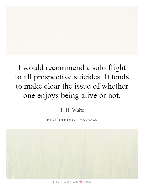 I would recommend a solo flight to all prospective suicides. It tends to make clear the issue of whether one enjoys being alive or not Picture Quote #1