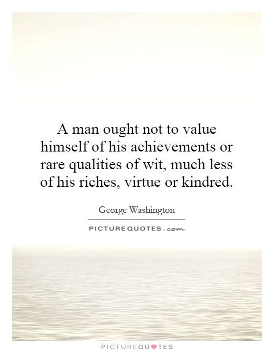 A man ought not to value himself of his achievements or rare qualities of wit, much less of his riches, virtue or kindred Picture Quote #1