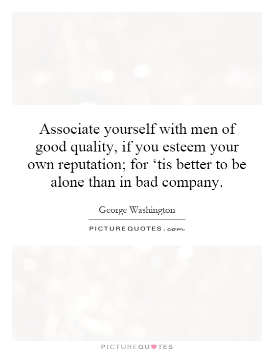 Associate yourself with men of good quality, if you esteem your own reputation; for 'tis better to be alone than in bad company Picture Quote #1