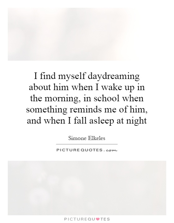 I find myself daydreaming about him when I wake up in the morning, in school when something reminds me of him, and when I fall asleep at night Picture Quote #1