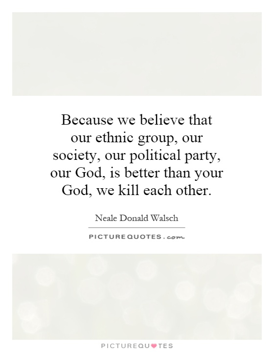 Because we believe that our ethnic group, our society, our political party, our God, is better than your God, we kill each other Picture Quote #1