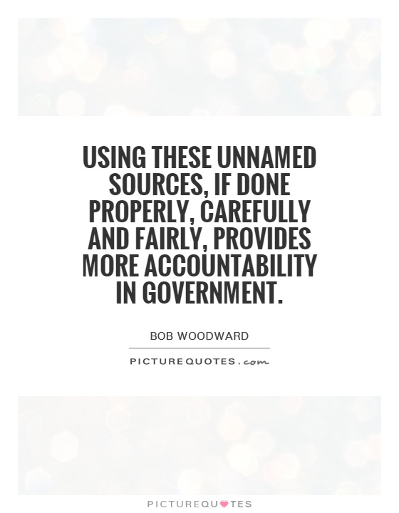 Using these unnamed sources, if done properly, carefully and fairly, provides more accountability in government Picture Quote #1