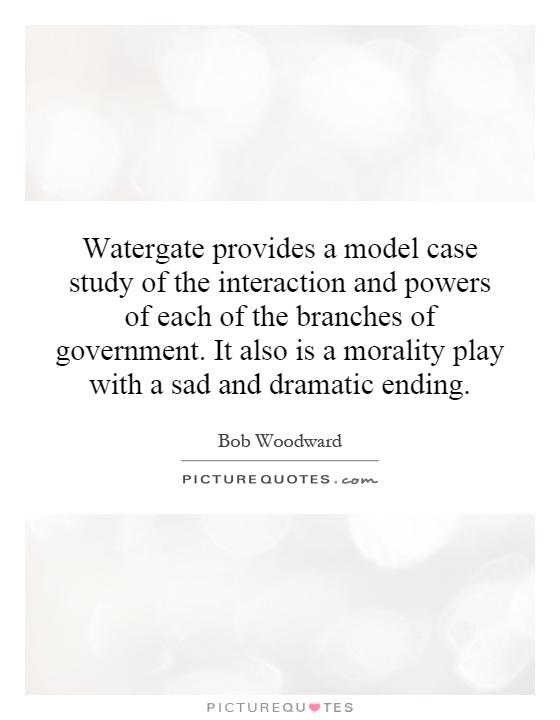 Watergate provides a model case study of the interaction and powers of each of the branches of government. It also is a morality play with a sad and dramatic ending Picture Quote #1
