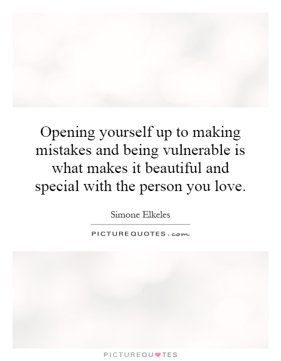 Opening yourself up to making mistakes and being vulnerable is what makes it beautiful and special with the person you love Picture Quote #1