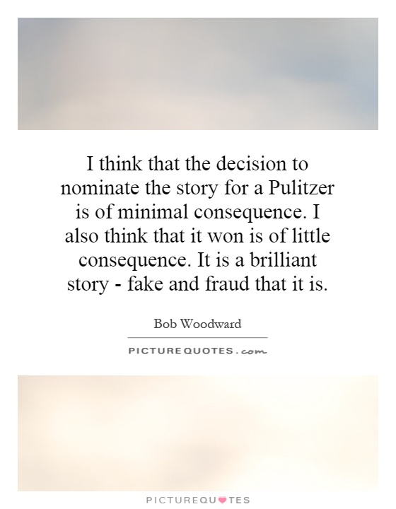 I think that the decision to nominate the story for a Pulitzer is of minimal consequence. I also think that it won is of little consequence. It is a brilliant story - fake and fraud that it is Picture Quote #1