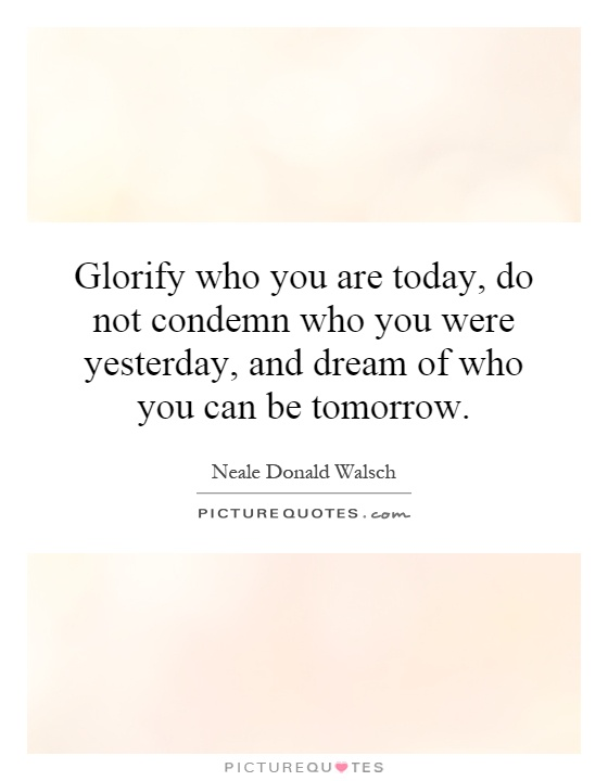 Glorify who you are today, do not condemn who you were yesterday, and dream of who you can be tomorrow Picture Quote #1