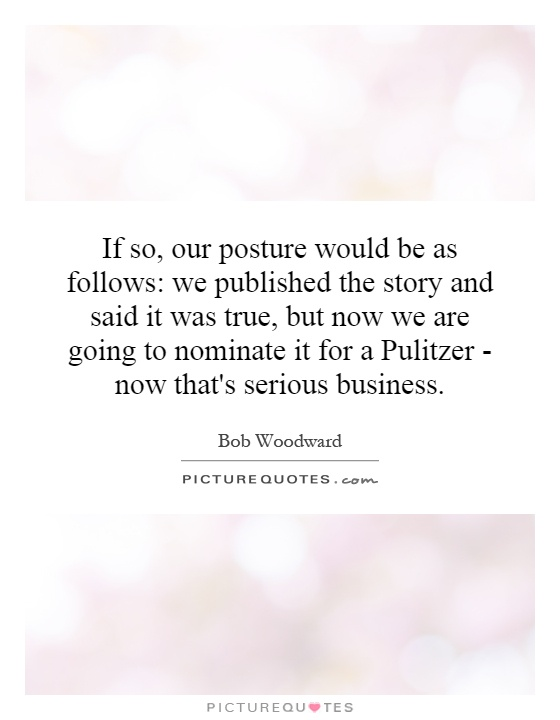 If so, our posture would be as follows: we published the story and said it was true, but now we are going to nominate it for a Pulitzer - now that's serious business Picture Quote #1