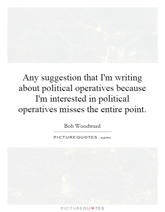 Any suggestion that I'm writing about political operatives because I'm interested in political operatives misses the entire point Picture Quote #1