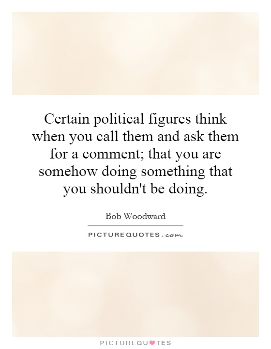 Certain political figures think when you call them and ask them for a comment; that you are somehow doing something that you shouldn't be doing Picture Quote #1