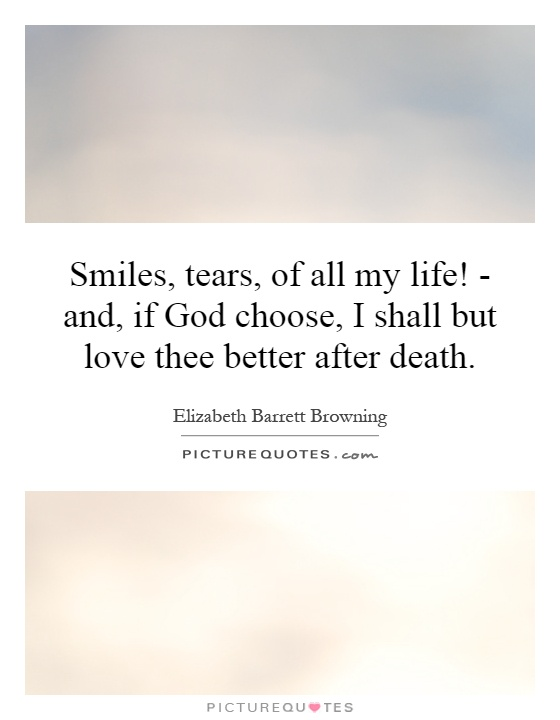 Smiles, tears, of all my life! - and, if God choose, I shall but love thee better after death Picture Quote #1