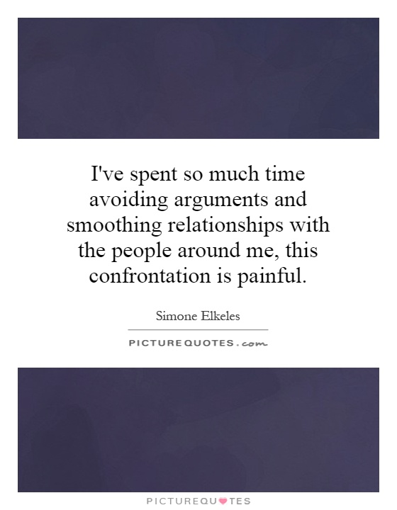 I've spent so much time avoiding arguments and smoothing relationships with the people around me, this confrontation is painful Picture Quote #1